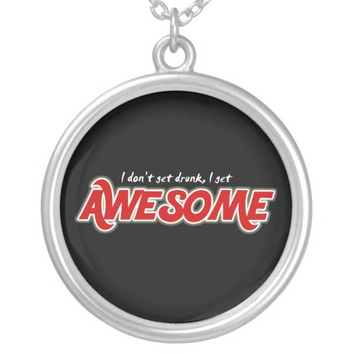 I don't get drunk I get awesome round necklace