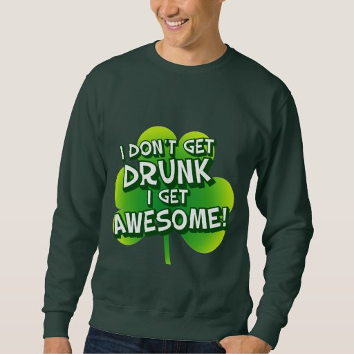 I Don't Get Drunk I Get Awesome Sweatshirt