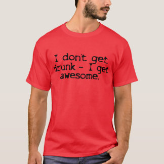 I Dont Get Drunk -- I Get Awesome -- T-Shirt