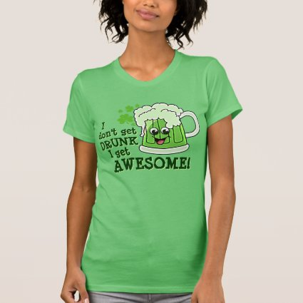 I don't get DRUNK I get AWESOME Tee Shirt