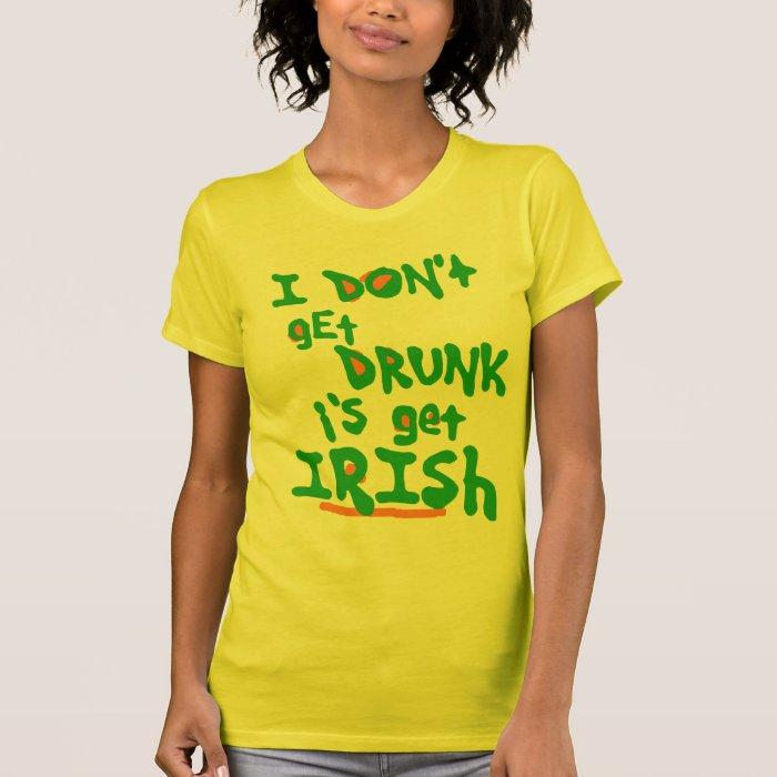 I DON't gEt DRUNK i's get IRISh T-Shirt