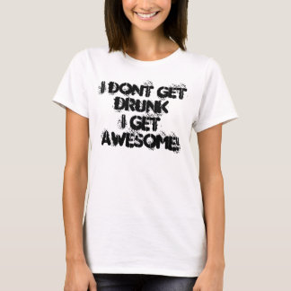 I dont get drunkI get AWESOME! T-Shirt