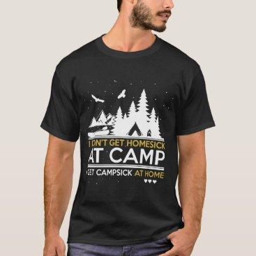 i don't get home sick at camp i get campsick at ho T-Shirt