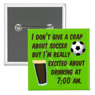I don't give a crap about soccer but...drinikng... 2 inch square button