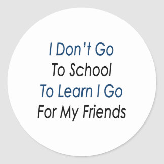 i dont go to school to learn i go for my friends classic round sticker