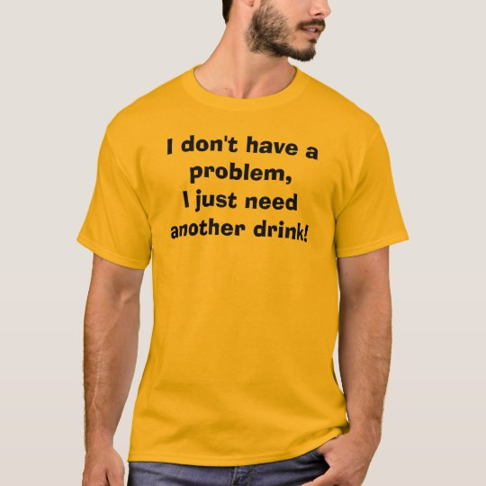 I don't have a problem, I just need another drink! T-Shirt