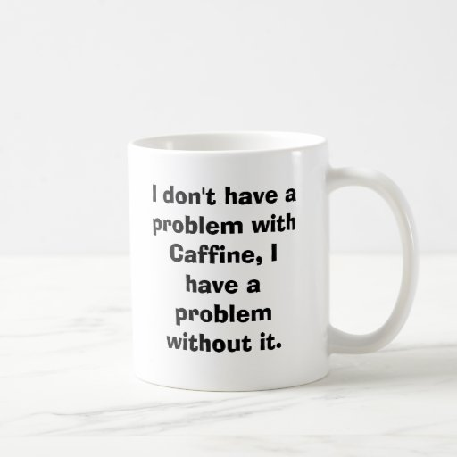 I don't have a problem with Caffine, I have a p... Classic White Coffee Mug