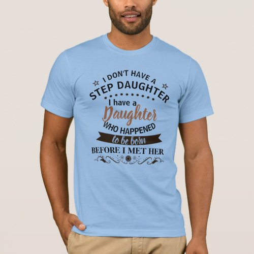 I Dont Have a Step Daughter I have a Daughter T_Shirt