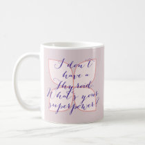 I don't have a Thyroid. What's your superpower? Coffee Mug