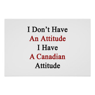 I Don't Have An Attitude I Have A Canadian Attitud Poster