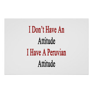 I Don't Have An Attitude I Have A Peruvian Attitud Poster
