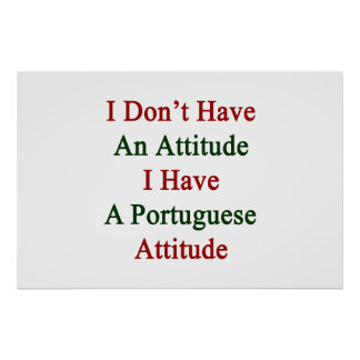 I Don't Have An Attitude I Have A Portuguese Attit Poster