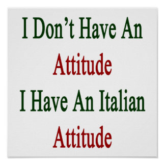 I Don't Have An Attitude I Have An Italian Attitud Poster