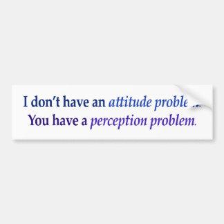 I don't have an attitude problem bumper sticker