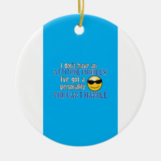 I don't have an attitude problem. I've got a perso Ceramic Ornament
