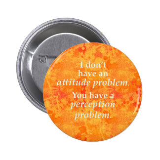I don't have an attitude problem pinback button
