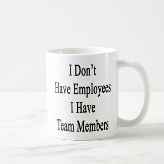 I Don't Have Employees I Have Team Members Coffee Mug