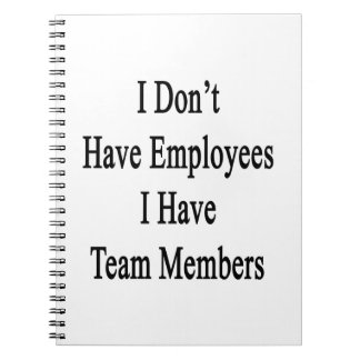 I Don't Have Employees I Have Team Members Notebooks