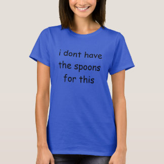 i don't have the spoons for this T-Shirt