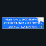 "I don&#39;t have to LOOK disabled ... Bumper Sticker<br><div class=""desc"">I&#39;ve been discriminated against countless times because of how I look... I&#39;ve been yelled at,  teased,  and recently my car was vandalized while in a handicap spot.</div>"