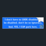 """I don&#39;t have to LOOK disabled ... Bumper Sticker<br><div class=""""desc"""">I&#39;ve been discriminated against countless times because of how I look... I&#39;ve been yelled at,  teased,  and recently my car was vandalized while in a handicap spot.</div>"""