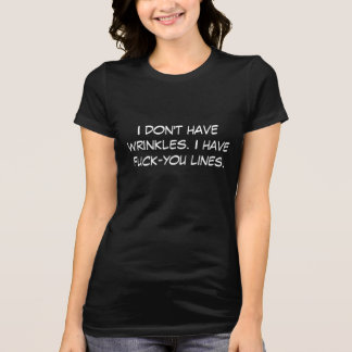 I don't have wrinkles. I have f*ck-you lines. T-Shirt