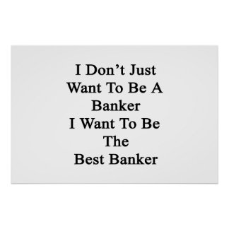 I Don't Just Want To Be A Banker I Want To Be The Poster