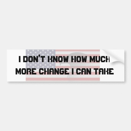 I don't know how much more change... car bumper sticker