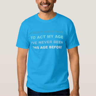 I don't know how to act my age. T-shirt. T-shirt