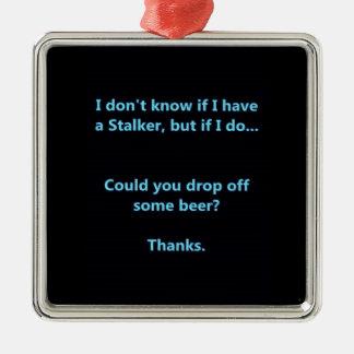 I DON'T KNOW IF I HAVE A STALKER BUT IF I DO CAN Y METAL ORNAMENT