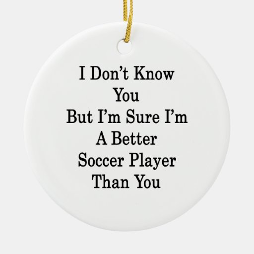 I Don't Know You But I'm Sure I'm A Better Soccer Christmas Ornament