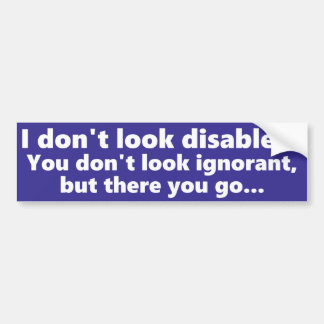 I don't look Disabled, but you don't look ignorant Bumper Sticker
