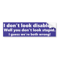 I don't look disabled? You don't look stupid. Bumper Sticker