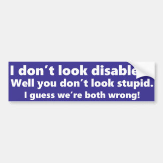 I don't look disabled? You don't look stupid. Car Bumper Sticker