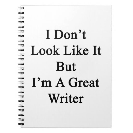 I Don't Look Like It But I'm A Great Writer Notebook