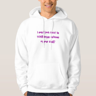I don't look sick? Is YOUR brain outside of you... Hoodie