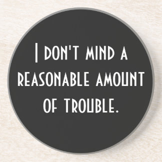I don't mind a reasonable amount of trouble. drink coasters
