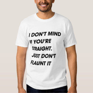 I DON'T MIND IF YOU'RE STRAIGHT. JUST DON'T FLAUNT TEE SHIRT