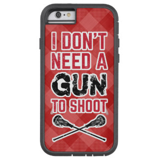 I Don't Need A Gun To Shoot Lacrosse Tough Xtreme iPhone 6 Case