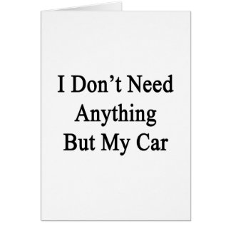 I Don't Need Anything But My Car Card