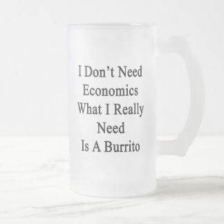 I Don't Need Economics What I Really Need Is A Bur 16 Oz Frosted Glass Beer Mug