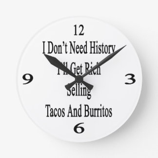 I Don't Need History I'll Get Rich Selling Tacos A Round Clock