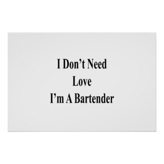 I Don't Need Love I'm A Bartender Poster