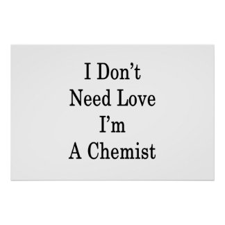 I Don't Need Love I'm A Chemist Poster