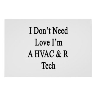 I Don't Need Love I'm A HVAC R Tech Poster