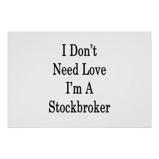 I Don't Need Love I'm A Stockbroker Poster