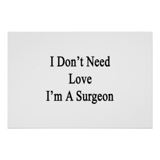 I Don't Need Love I'm A Surgeon Poster