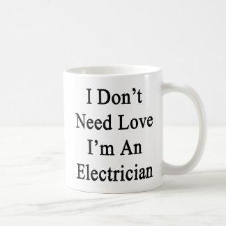 I Don't Need Love I'm An Electrician Coffee Mug