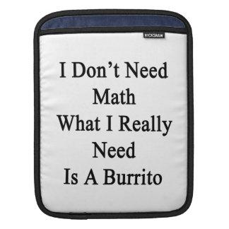 I Don't Need Math What I Really Need Is A Burrito. iPad Sleeves