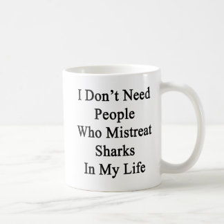 I Don't Need People Who Mistreat Sharks In My Life Coffee Mug
